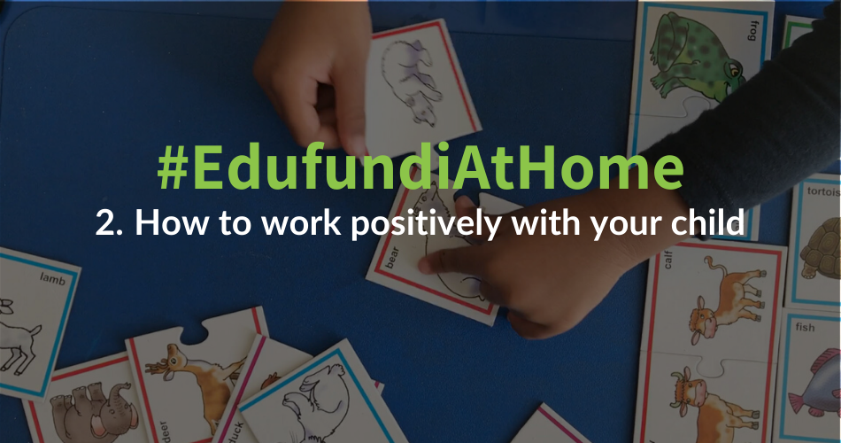 #EdufundiAtHome – 2. How to work positively with your child